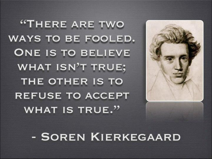 """Soren Kierkegaard: """"There are two ways to be fooled. One is to believe what isn't true; the other is to refuse to accept what is true."""""""