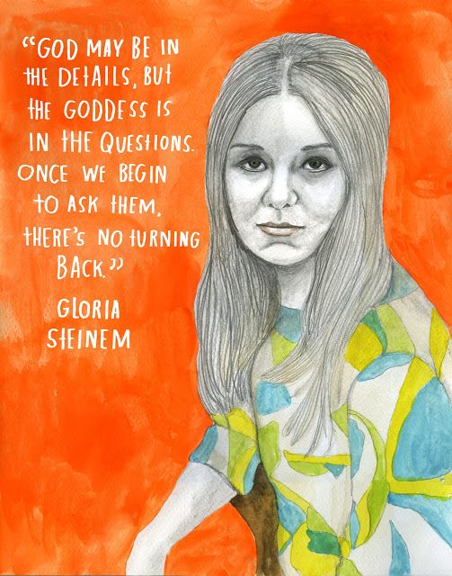 Gloria Steinem. God may be in the details, but the goddess is in the questions. Once we begin to ask them, there's no turning back.