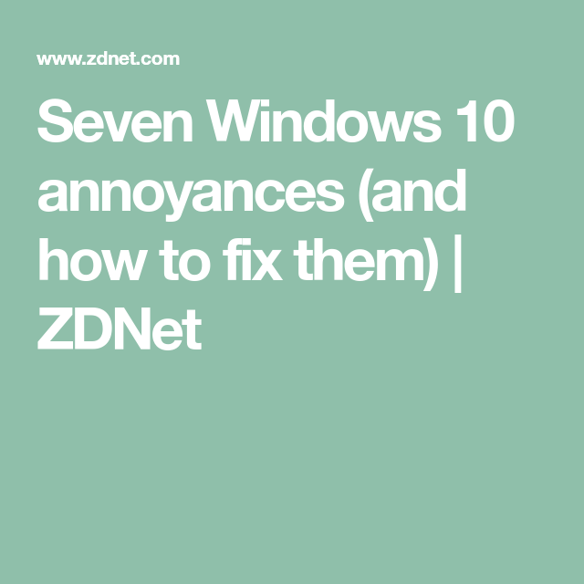 Seven Windows 10 Annoyances And How To Fix Them Windows 10 Fix It Annoyed