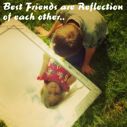 Best Friends are Reflection of each other.