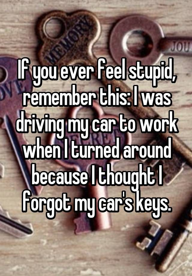 If you ever feel stupid, remember this: I was driving my car to work when I turned around because I thought I forgot my car's keys.