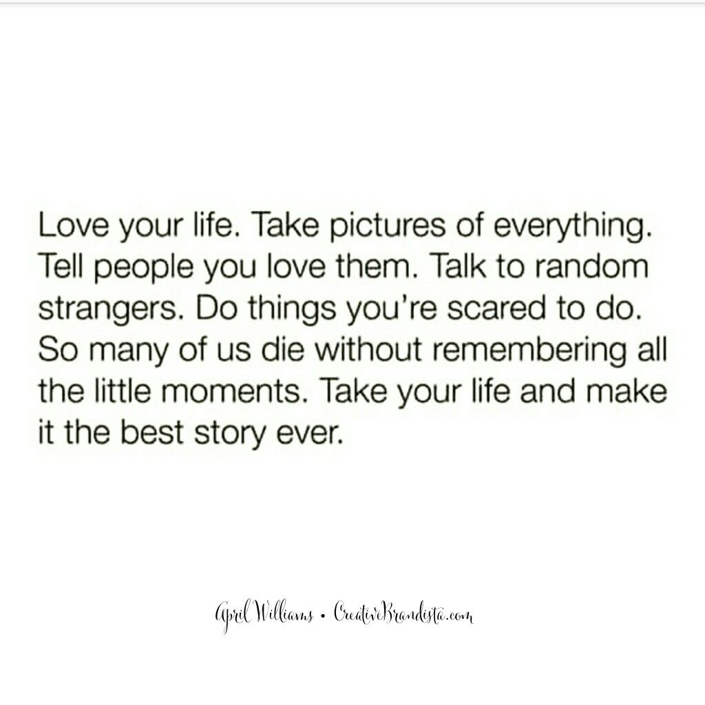 Do Things Love Your Life Take Pictures Of Everything Tell People You Love