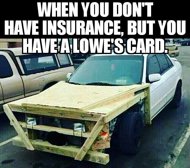 When You Don T Have Insurance But You Have A Lowe S Card Funny