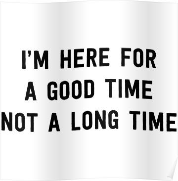 Im Here For A Good Time Not A Long Time Poster By Partyanimal