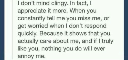 I don't mind you being clingy it's the fact that you actually miss me and care for me you'll never be annoying