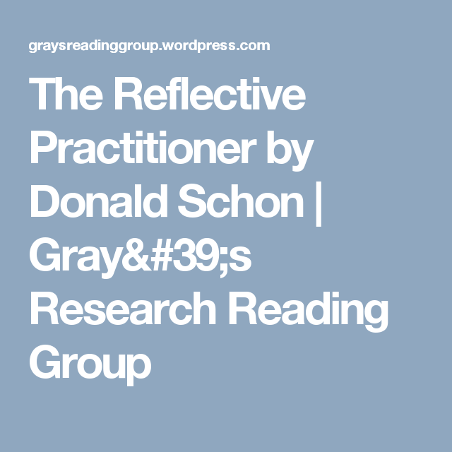 The Reflective Practitioner By Donald Schon Gray 39 S Research Reading Group Reflective Practitioner Donald Schon Reflective