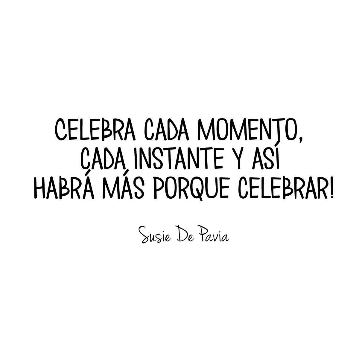 Celebra Cada Momento Cada Instante Y Así Habrá Más Porque