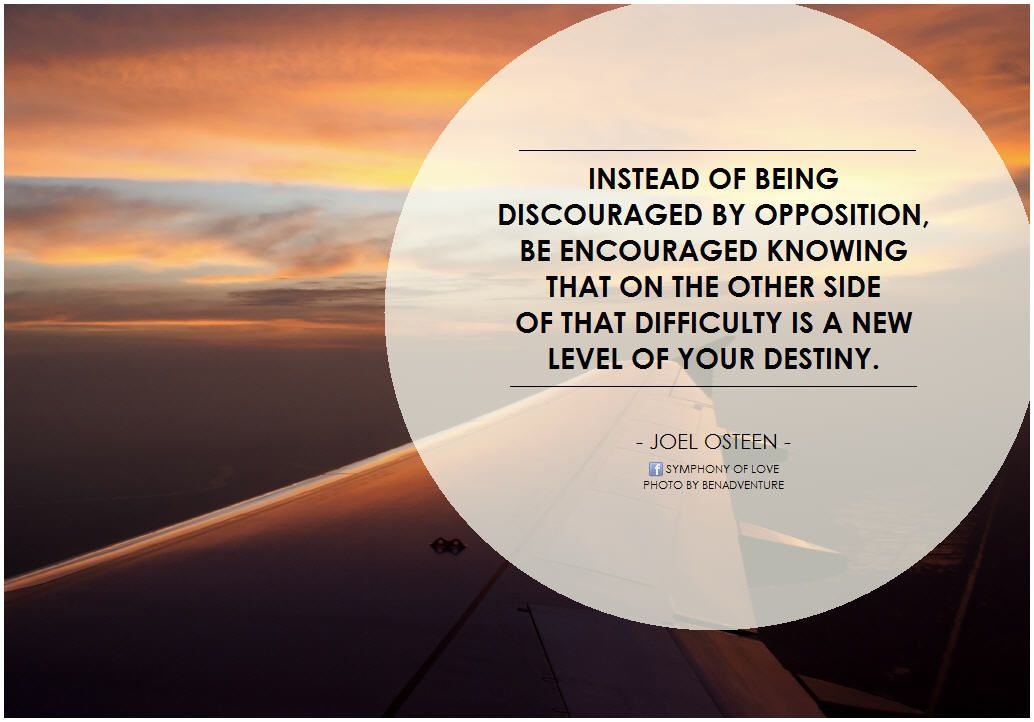 Joel Osteen Instead of being discouraged by opposition, be encouraged knowing that on the other side of that difficulty is a new level of your destiny.