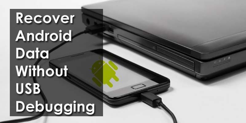 How To Recover Android Data Without Usb Debugging Effectively In