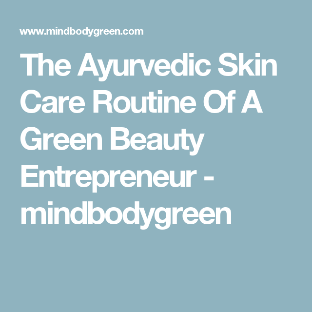 The Ayurvedic Skin Care Routine Of A Green Beauty Entrepreneur - mindbodygreen