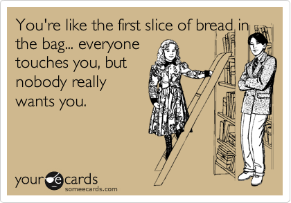 You're like the first slice of bread in the bag... everyone touches you, but nobody really wants you.  Hahahaha. Frickin hilarious