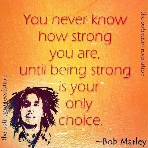 Bob Marley Quotes About Strength You Never Know How Strong Your Best Bob Marley Sober Quotes With Pictures