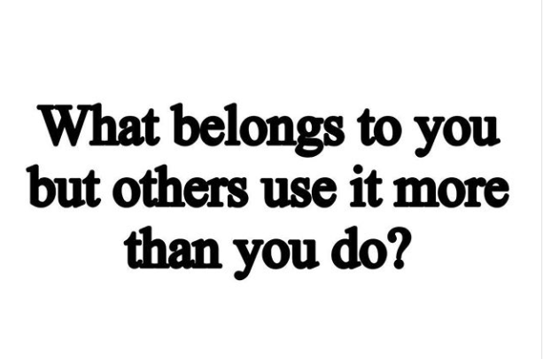 What belongs to you but others use it