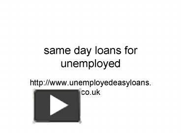 PPT – same day loans for unemployed@http://www.unemployedeasyloans.co.uk/ PowerPoint presentation | free to download #unemployedloans #samedayloansforunemployed #unemployedeasyloans #UK http://www.unemployedeasyloans.co.uk/