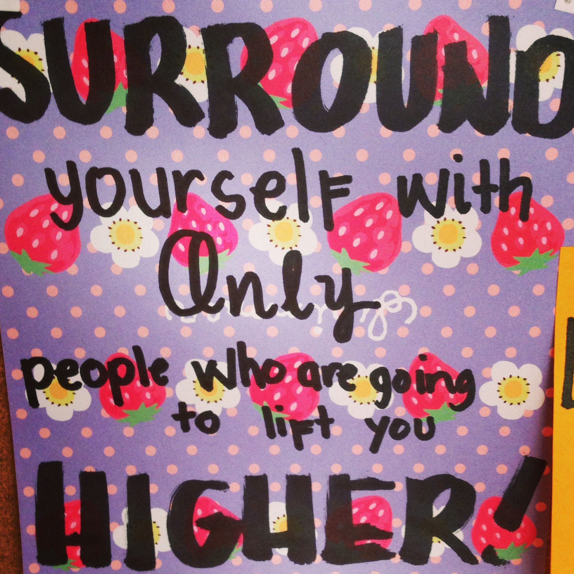 Surround yourself only with people who are going to lift you higher!