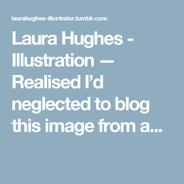 Laura Hughes - Illustration — Realised I'd neglected to blog this image from a...