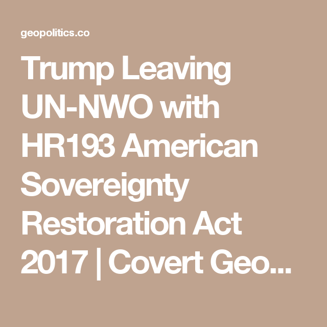 Trump Leaving UN-NWO with HR193 American Sovereignty Restoration Act 2017 | Covert Geopolitics
