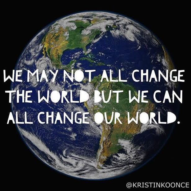 We May Not All Change The World But We Can All Change Our World