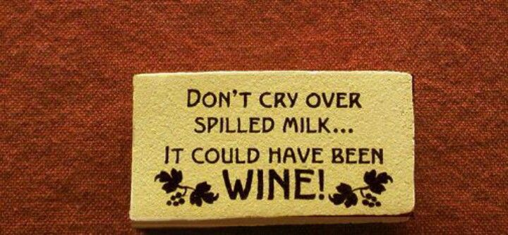 Don T Cry Over Spilt Milk Quotes: Don't Cry Over Spilled Milk...It Could Have Been WINE