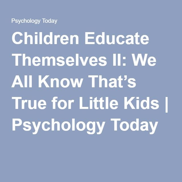 Children Educate Themselves II: We All Know That's True for Little Kids | Psychology Today