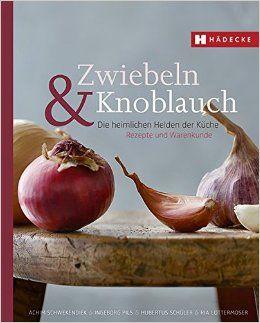 Zwiebeln & Knoblauch: Die heimlichen Helden der Küche. Rezepte und…