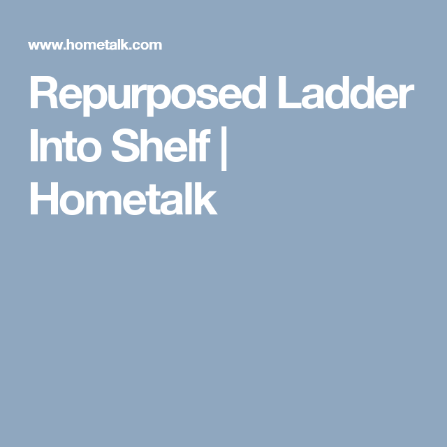 Repurposed Ladder Into Shelf | Hometalk