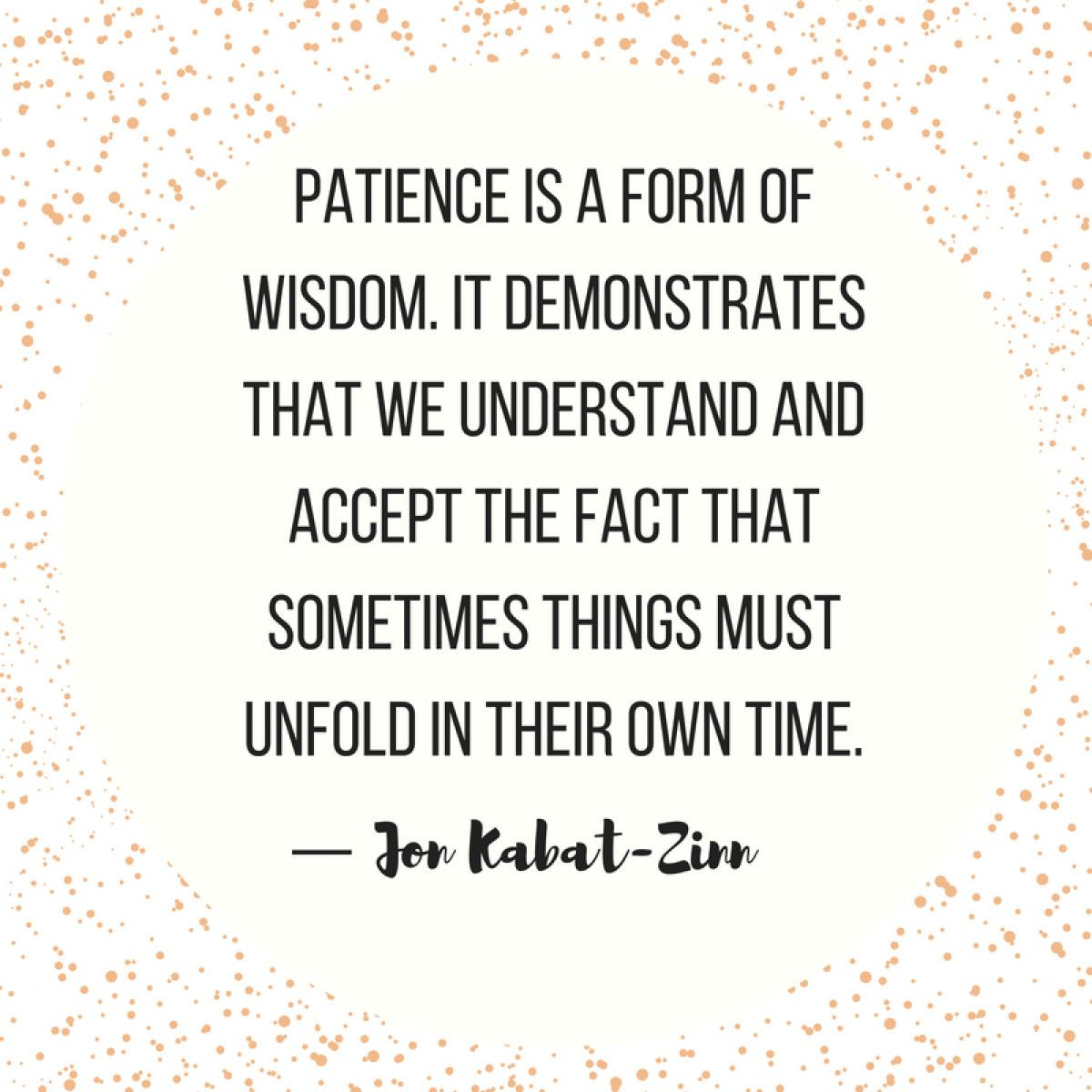 Patience is a form of wisdom. It demonstrates that we understand and accept the fact that sometimes things must unfold in their own time. — Jon Kabat-Zinn