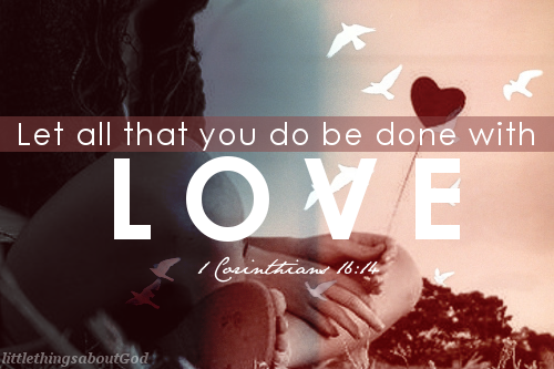 Let all that you do be done with Love. 1Corinthians 16:14