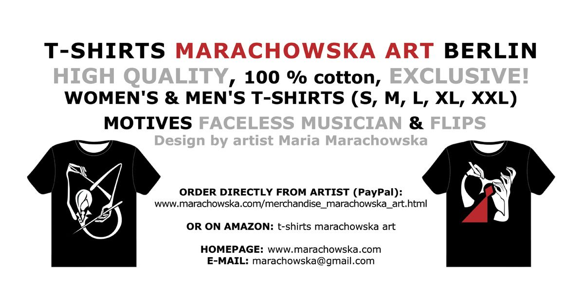 FLYER (BACK SITE)   ORDER DIRECTLY FROM ARTIST: TO BUY T-SHIRT: http://www.marachowska.com/TO-BUY-T-SHIRTS-MARACHOWSKA-ART/ T-SHIRTS MARACHOWSKA ART BERLIN FOR MEN AND WOMEN (S, M, L, XL, 2XL) DESIGN BY MARIA MARACHOWSKA 2014  IF IT DOESN´T WORK TO ORDER MY T-SHIRTS THROUGH AMAZON FROM OUTSIDE GERMANY, PLEASE ORDER DIRECTLY FROM ME. PLEASE SEND REQUEST TO MY E-MAIL ADDRESS: marachowska@gmail.com