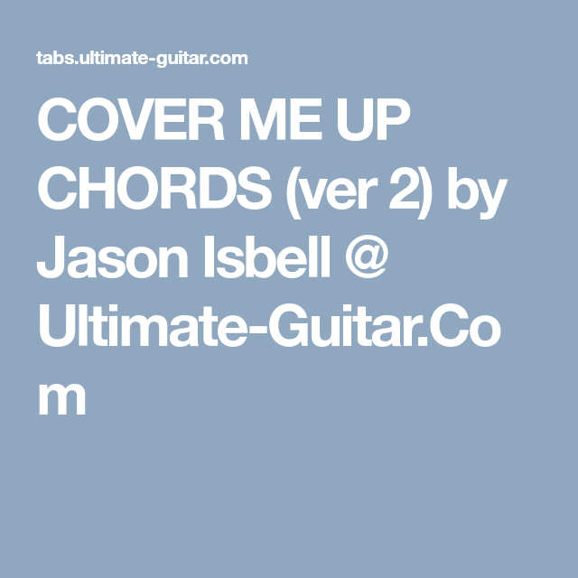 COVER ME UP CHORDS (ver 2) by Jason Isbell @ Ultimate-Guitar.Com ...