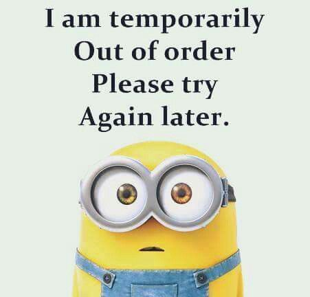I Am Temporarily Out Of Order Please Try Again Later Funny Picture Quotes Funny Quotes For Teens Minions Quotes