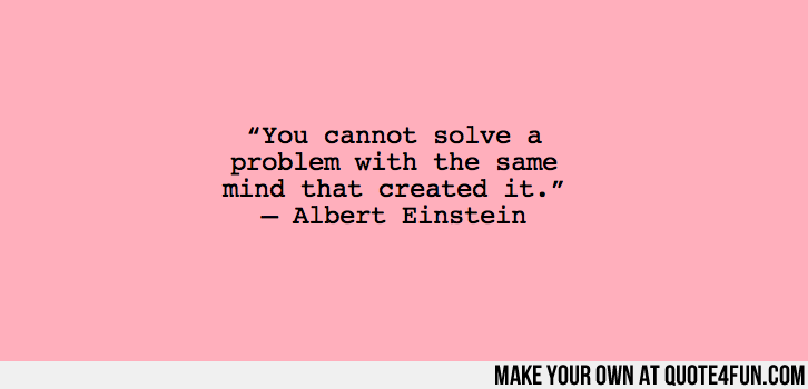 """You cannot solve a problem with the same mind that created it."" — Albert Einstein . Make your own quotes at http://quote4fun.com/?socialref=pidesc"