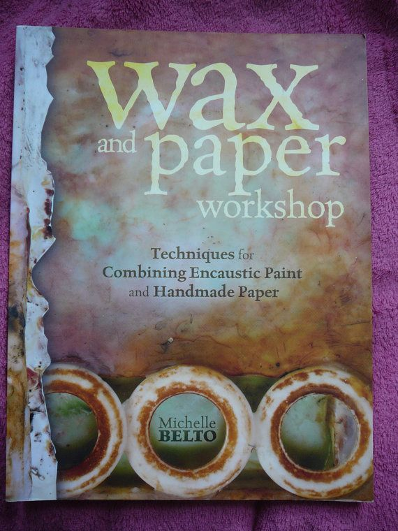 Wax and Paper Workshop: Techniques for Combining Encaustic Paint and Handmade Paper - Michelle Belto