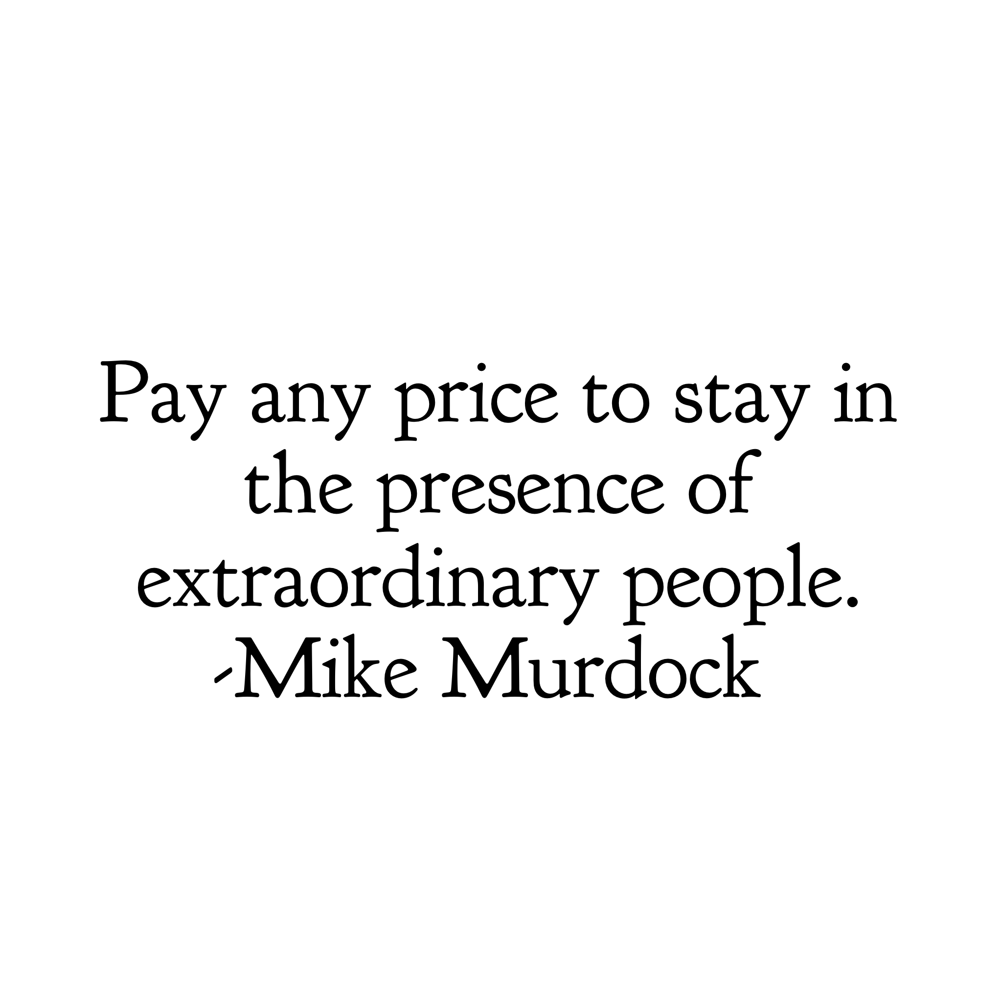 Pay any price to stay in the presence of extraordinary people. -Mike Murdock