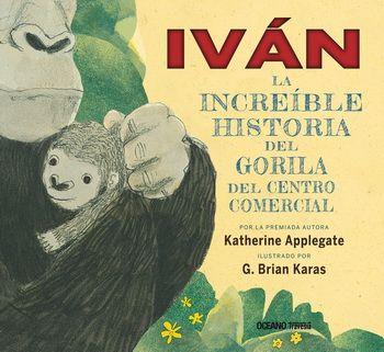 +10 Iván, la increíble historia del gorila del centro comercial. Katherine Applegate. Ilustraciones de G. Brian Karas.