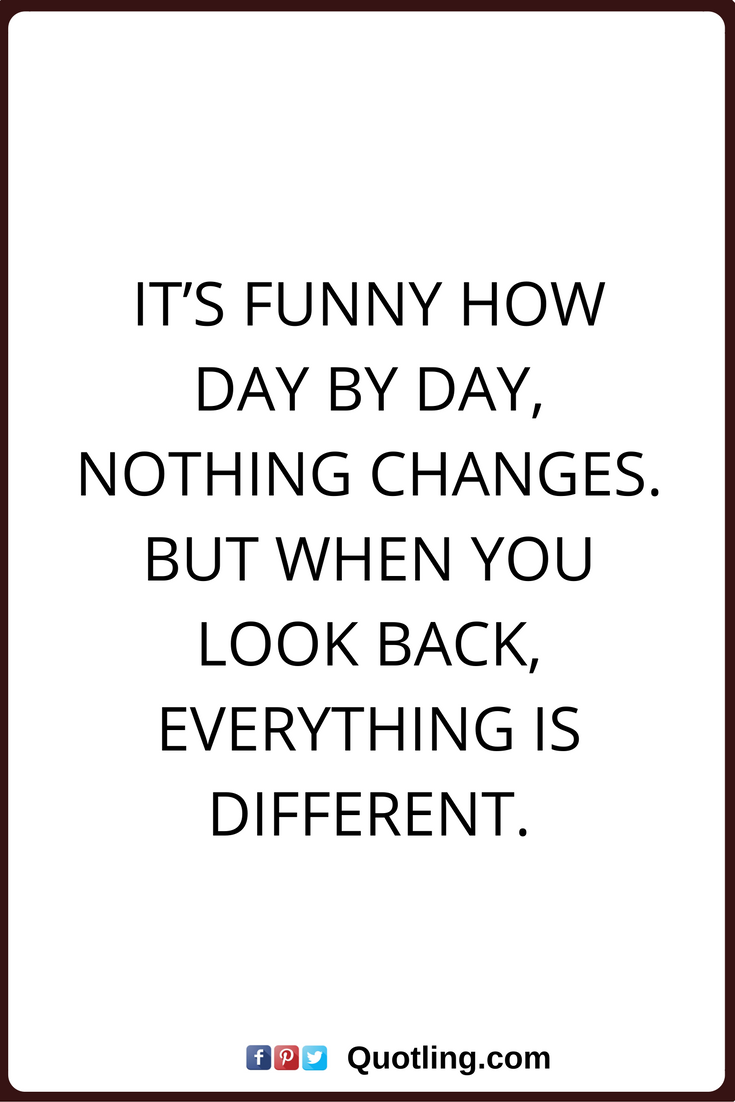 Change Quotes It S Funny How Day By Day Nothing Changes But When You Look Back Everything Is Different Change Quotes Life Quotes Funny Quotes About Life