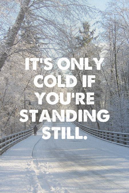 It's only cold if you're standing still.                                                                                                                                                                                 More