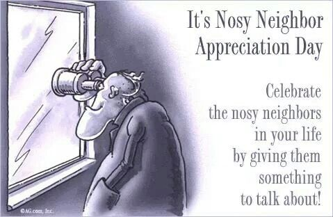 We Have Some Of These How Annoying They Are The Funny Thing Is They Are Too Two Faced To Speak To You In Per Nosey Neighbors Nosey People Nosey People Quotes