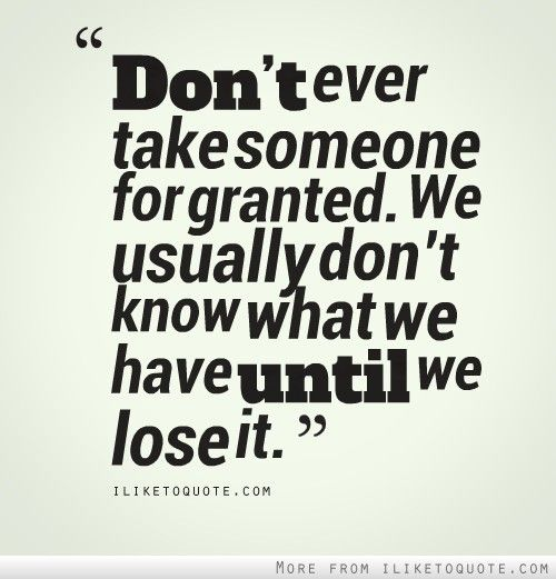 Dont Ever Take Someone For Granted We Usually Dont Know What We