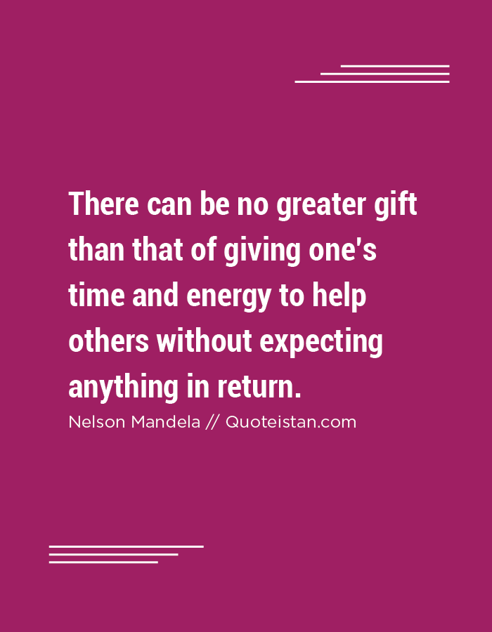 There Can Be No Greater Gift Than That Of Giving Oneu0027s Time And Energy To  Help