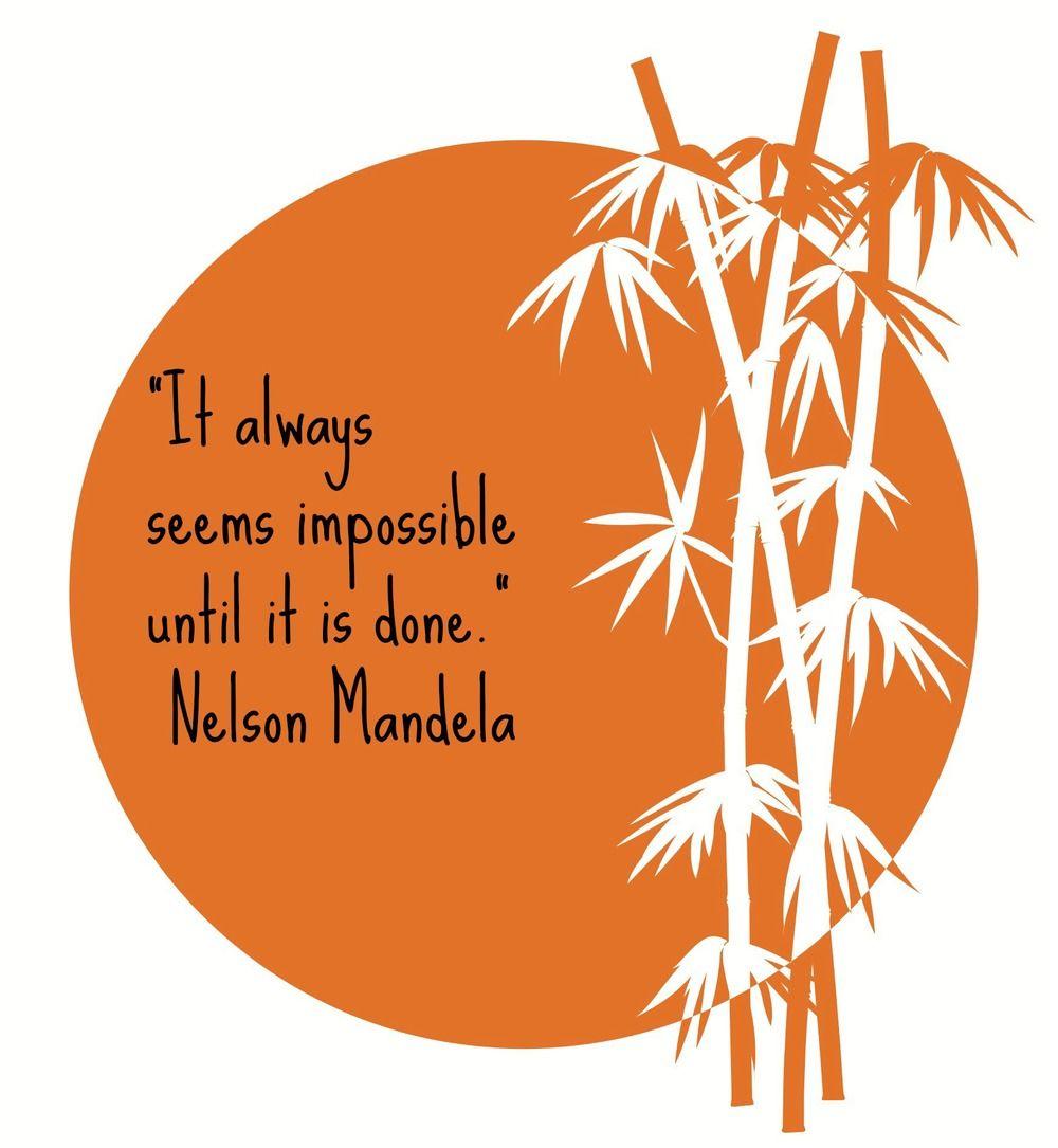 """It always seems impossible until it is done."" Nelson Mandela"