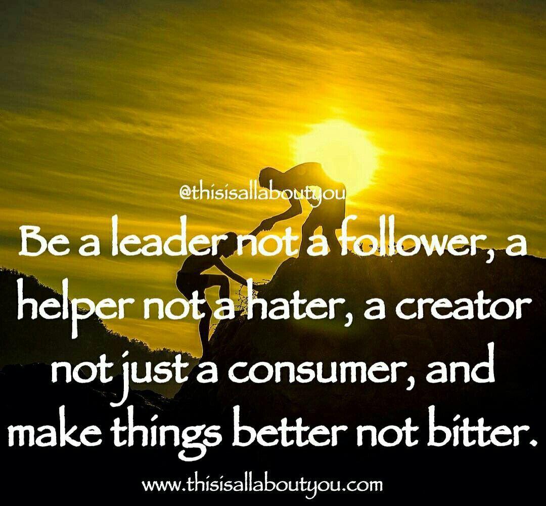 Be A Leader Not A Follower A Helper Not A Hater A Creator Not A