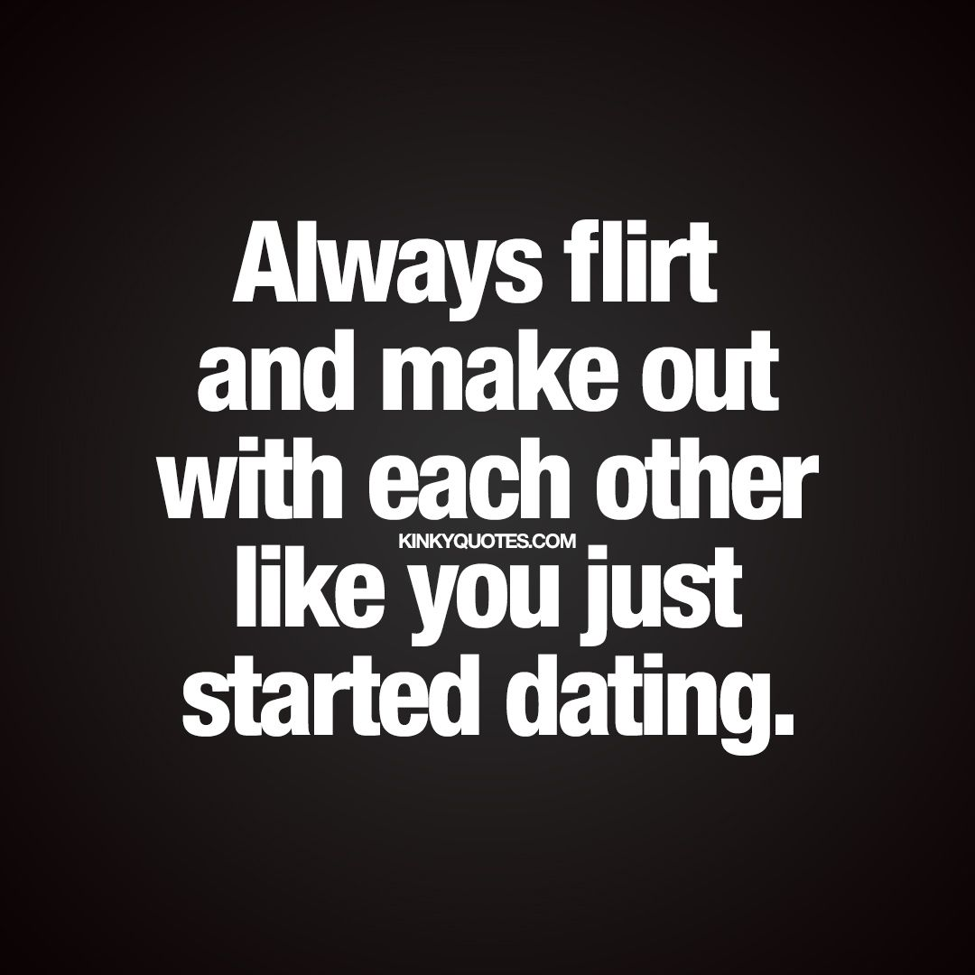 Relationship Quotes For Her Always Flirt And Make Out With Each Other Like You Just Started