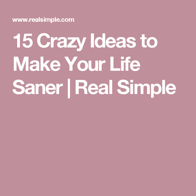 15 Crazy Ideas to Make Your Life Saner | Real Simple