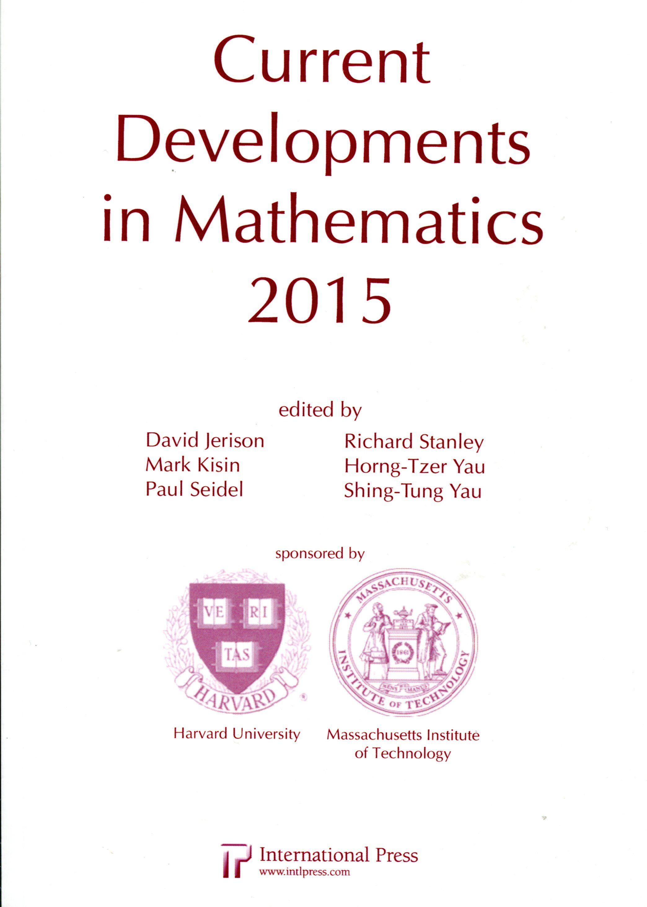 Current developments in mathematics, 2015 / Editors David      Jerison...  [et al.] ; [Sponsored by Harvard University,      Massachusetts Institute of Technology].-- Somerville, MA :      International Press, 2016. Ver localización en la Biblioteca de la ULL:http://absysnetweb.bbtk.ull.es/cgi-bin/abnetopac01?TITN=555770