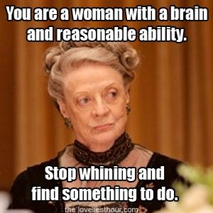 Stop whining.  Downton Abbey quote