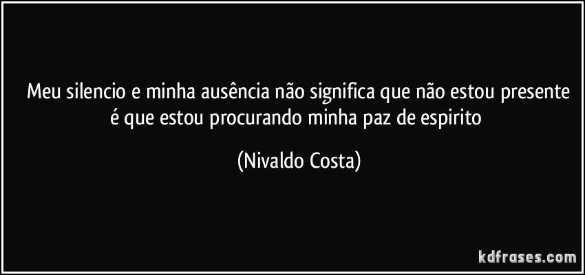 meu silencio e minha ausência não significa que não estou presente é que estou procurando minha paz de espirito (Nivaldo Costa)