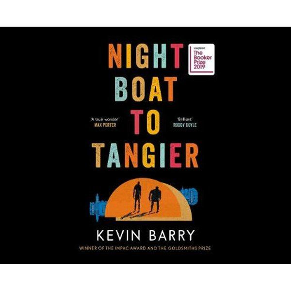 Night Boat to Tangier : Longlisted for the 2019 Booker Prize ISBN: 9781782116172 PUBLICATION DATE: 5 August 2019  THE NEW NOVEL, DRENCHED IN SEX, DEATH AND NARCOTICS, IN SUDDEN VIOLENCE, OLD MAGIC AND THE MYSTERIES OF LOVE, FROM THE WINNER OF THE IMPAC AWARD AND THE GOLDSMITHS PRIZE.  It's late one night at the Spanish port of Algeciras and two fading Irish gangsters are waiting on the boat from Tangier. A lover has been lost, a daughter has gone missing, their world has come asunder - can i
