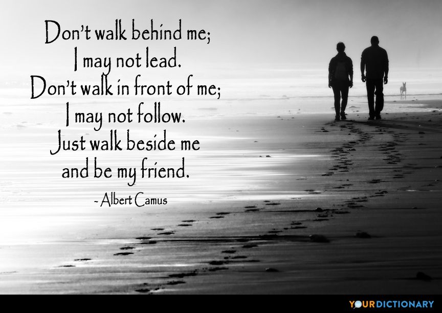 Don T Walk Behind Me I May Not Lead Don T Walk In Front Of Me I May Not Follow Just Walk Beside Me And Be My Friend Friendship Quotes Like Quotes Unconditional