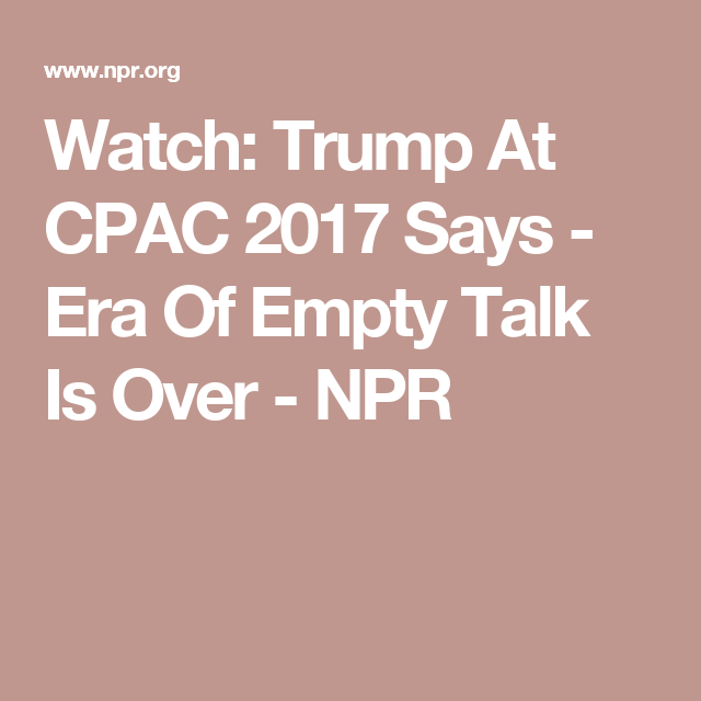 Watch: Trump At CPAC 2017 Says  - Era Of Empty Talk Is Over -  NPR